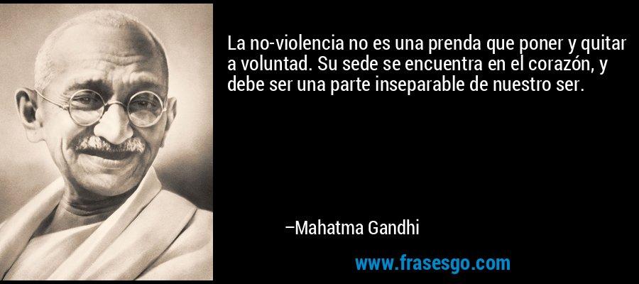 La no-violencia no es una prenda que poner y quitar a voluntad. Su sede se encuentra en el corazón, y debe ser una parte inseparable de nuestro ser. – Mahatma Gandhi