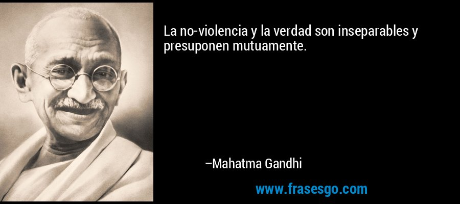 La no-violencia y la verdad son inseparables y presuponen mutuamente. – Mahatma Gandhi