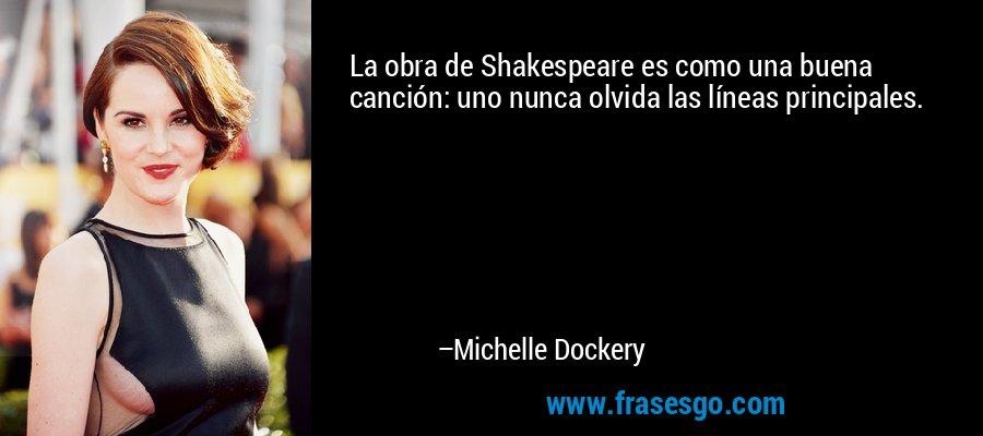 La obra de Shakespeare es como una buena canción: uno nunca olvida las líneas principales. – Michelle Dockery
