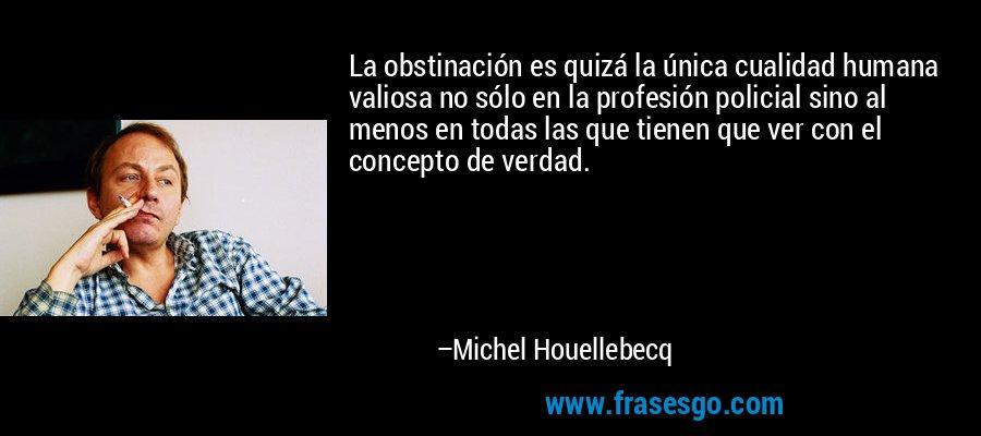 La obstinación es quizá la única cualidad humana valiosa no sólo en la profesión policial sino al menos en todas las que tienen que ver con el concepto de verdad. – Michel Houellebecq