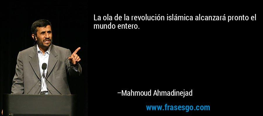 La ola de la revolución islámica alcanzará pronto el mundo entero. – Mahmoud Ahmadinejad