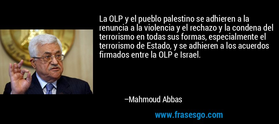 La OLP y el pueblo palestino se adhieren a la renuncia a la violencia y el rechazo y la condena del terrorismo en todas sus formas, especialmente el terrorismo de Estado, y se adhieren a los acuerdos firmados entre la OLP e Israel. – Mahmoud Abbas
