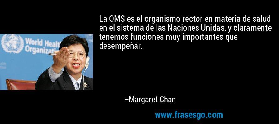 La OMS es el organismo rector en materia de salud en el sistema de las Naciones Unidas, y claramente tenemos funciones muy importantes que desempeñar. – Margaret Chan