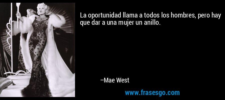 La oportunidad llama a todos los hombres, pero hay que dar a una mujer un anillo. – Mae West