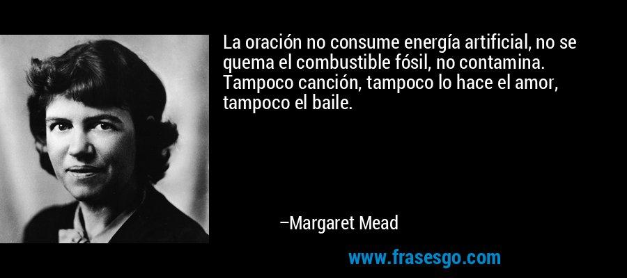 La oración no consume energía artificial, no se quema el combustible fósil, no contamina. Tampoco canción, tampoco lo hace el amor, tampoco el baile. – Margaret Mead