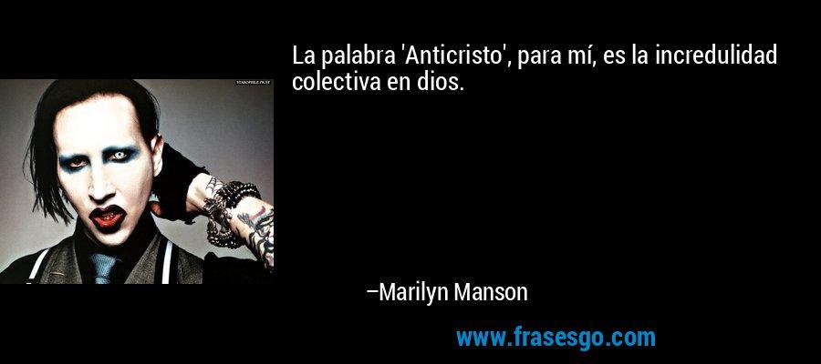 La palabra 'Anticristo', para mí, es la incredulidad colectiva en dios. – Marilyn Manson