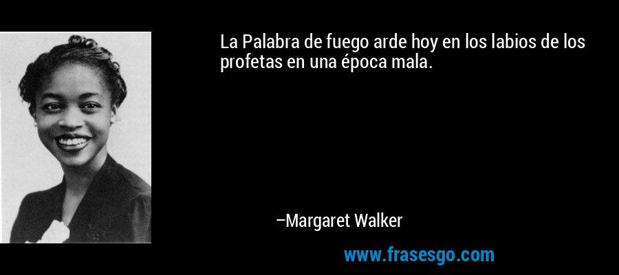 La Palabra de fuego arde hoy en los labios de los profetas en una época mala. – Margaret Walker