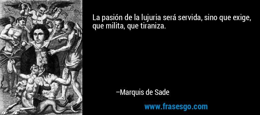 La pasión de la lujuria será servida, sino que exige, que milita, que tiraniza. – Marquis de Sade