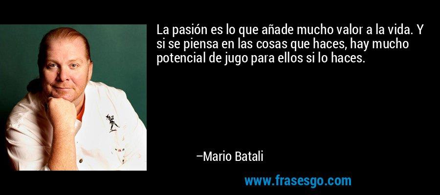 La pasión es lo que añade mucho valor a la vida. Y si se piensa en las cosas que haces, hay mucho potencial de jugo para ellos si lo haces. – Mario Batali