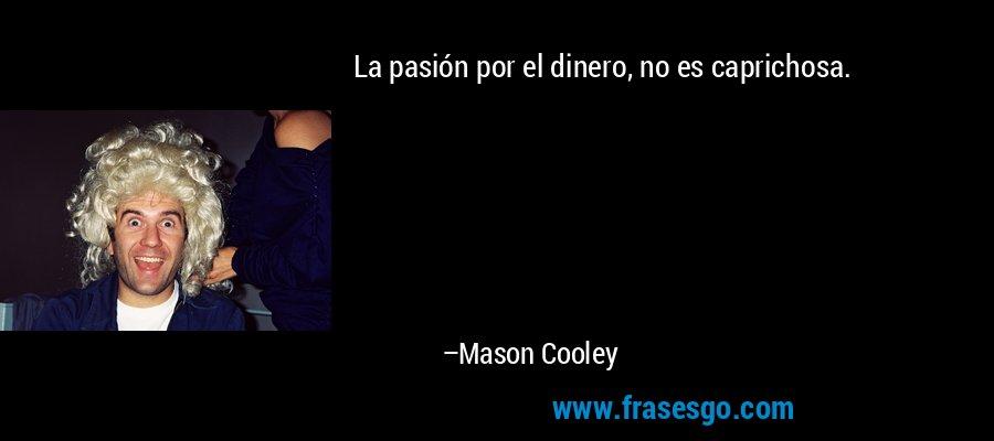 La pasión por el dinero, no es caprichosa. – Mason Cooley