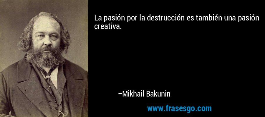 La pasión por la destrucción es también una pasión creativa. – Mikhail Bakunin