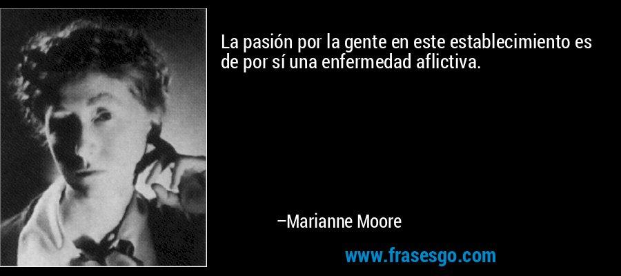 La pasión por la gente en este establecimiento es de por sí una enfermedad aflictiva. – Marianne Moore