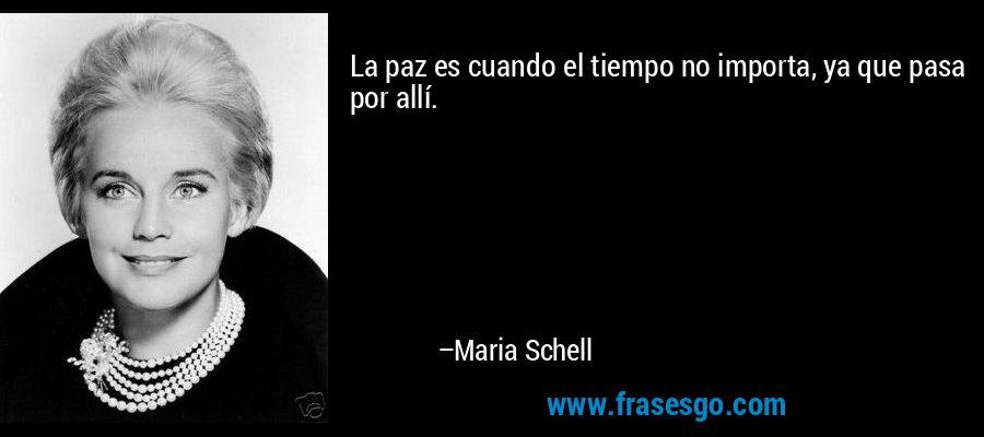 La paz es cuando el tiempo no importa, ya que pasa por allí. – Maria Schell