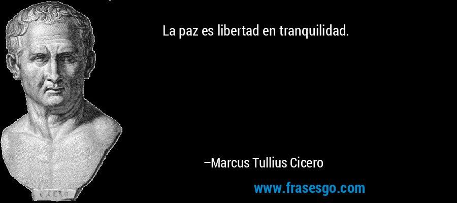 La paz es libertad en tranquilidad. – Marcus Tullius Cicero