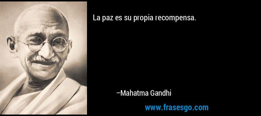 La paz es su propia recompensa. – Mahatma Gandhi