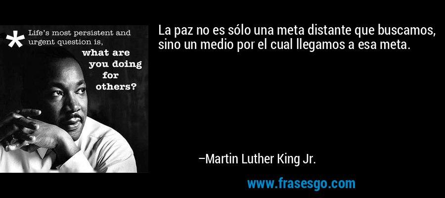 La paz no es sólo una meta distante que buscamos, sino un medio por el cual llegamos a esa meta. – Martin Luther King Jr.