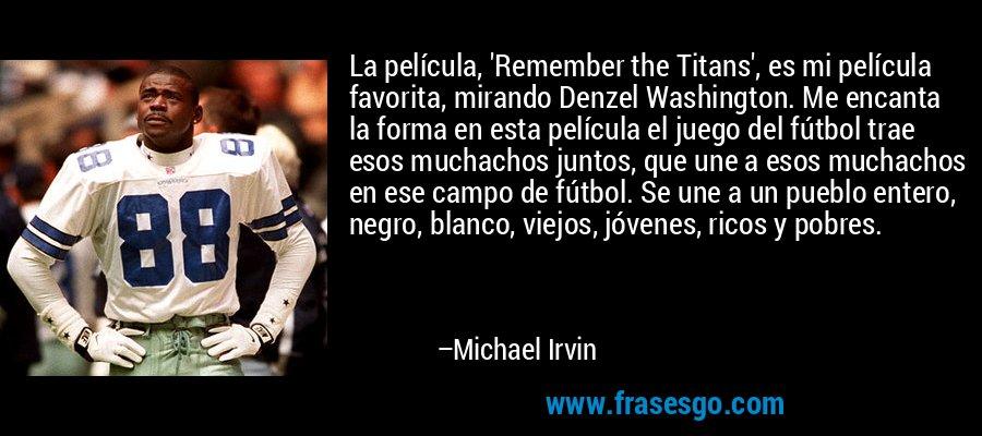 La película, 'Remember the Titans', es mi película favorita, mirando Denzel Washington. Me encanta la forma en esta película el juego del fútbol trae esos muchachos juntos, que une a esos muchachos en ese campo de fútbol. Se une a un pueblo entero, negro, blanco, viejos, jóvenes, ricos y pobres. – Michael Irvin