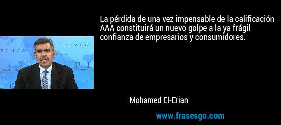 La pérdida de una vez impensable de la calificación AAA constituirá un nuevo golpe a la ya frágil confianza de empresarios y consumidores. – Mohamed El-Erian