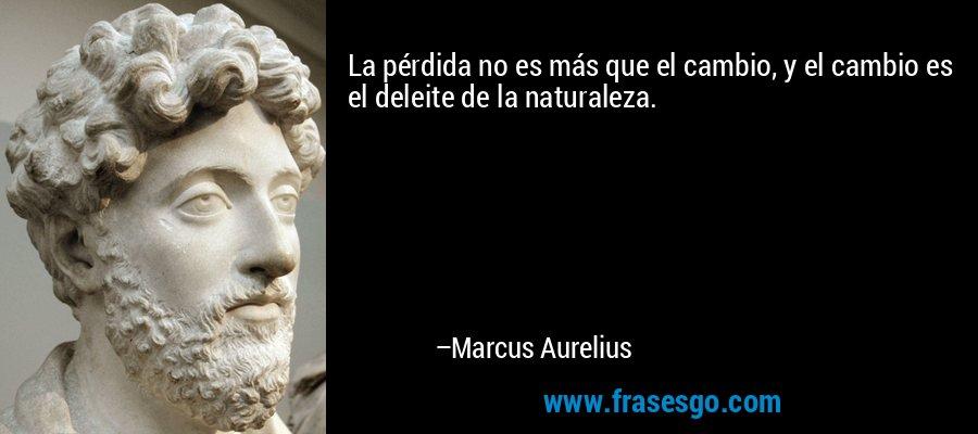 La pérdida no es más que el cambio, y el cambio es el deleite de la naturaleza. – Marcus Aurelius