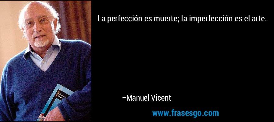 La perfección es muerte; la imperfección es el arte. – Manuel Vicent