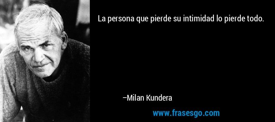La persona que pierde su intimidad lo pierde todo. – Milan Kundera