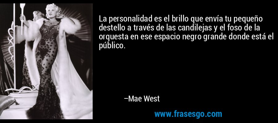 La personalidad es el brillo que envía tu pequeño destello a través de las candilejas y el foso de la orquesta en ese espacio negro grande donde está el público. – Mae West