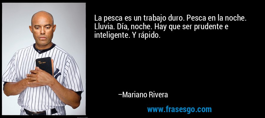 La pesca es un trabajo duro. Pesca en la noche. Lluvia. Día, noche. Hay que ser prudente e inteligente. Y rápido. – Mariano Rivera