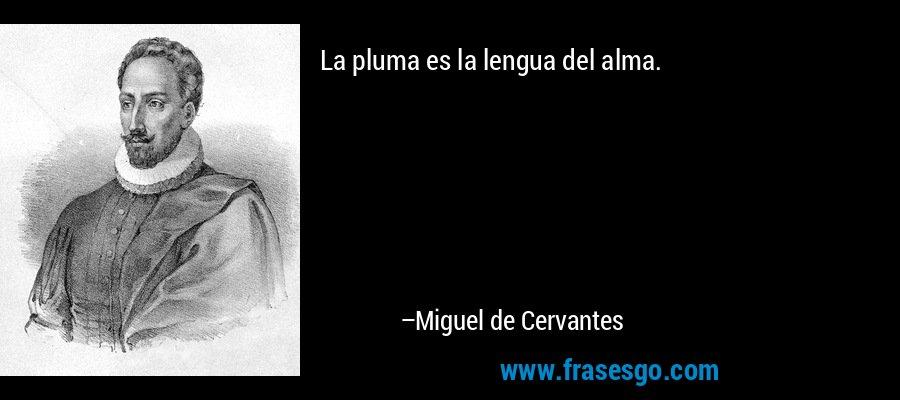 La pluma es la lengua del alma. – Miguel de Cervantes