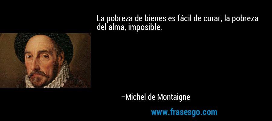La pobreza de bienes es fácil de curar, la pobreza del alma, imposible. – Michel de Montaigne