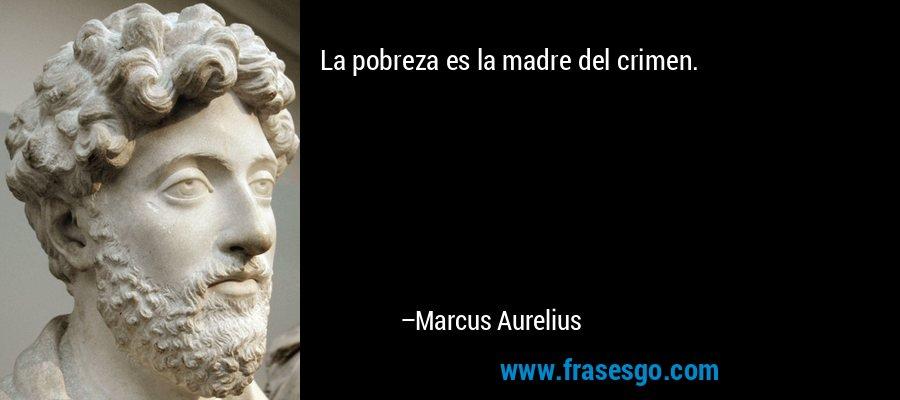 La pobreza es la madre del crimen. – Marcus Aurelius