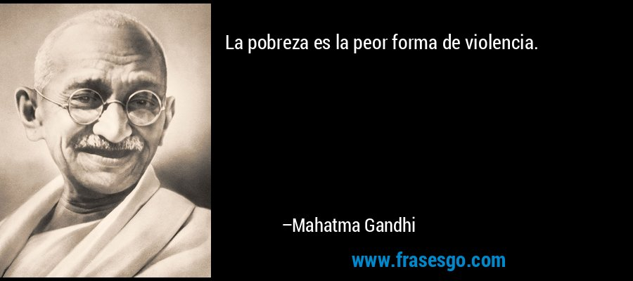 La pobreza es la peor forma de violencia. – Mahatma Gandhi