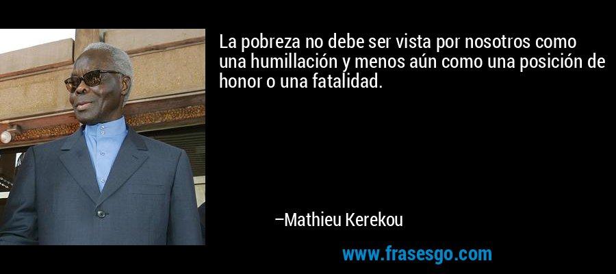La pobreza no debe ser vista por nosotros como una humillación y menos aún como una posición de honor o una fatalidad. – Mathieu Kerekou