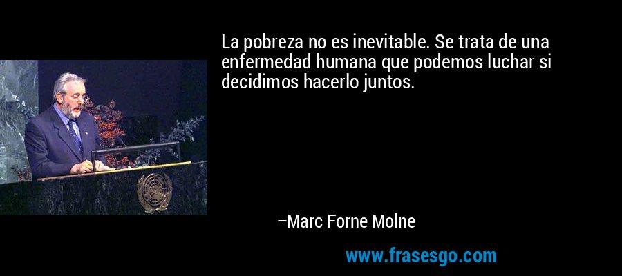 La pobreza no es inevitable. Se trata de una enfermedad humana que podemos luchar si decidimos hacerlo juntos. – Marc Forne Molne