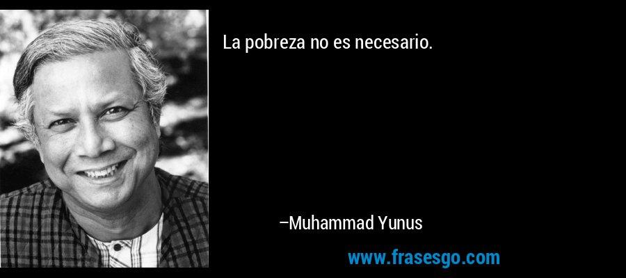 La pobreza no es necesario. – Muhammad Yunus