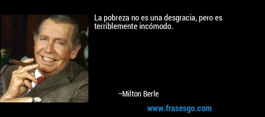 La pobreza no es una desgracia, pero es terriblemente incómodo. – Milton Berle