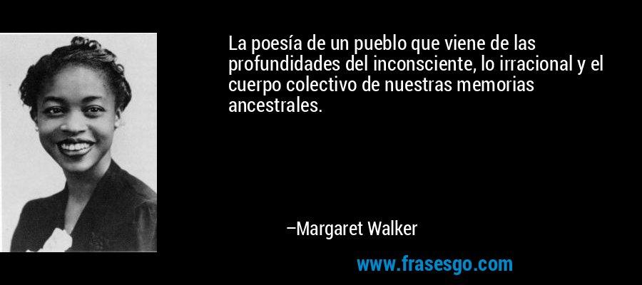 La poesía de un pueblo que viene de las profundidades del inconsciente, lo irracional y el cuerpo colectivo de nuestras memorias ancestrales. – Margaret Walker