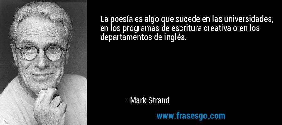 La poesía es algo que sucede en las universidades, en los programas de escritura creativa o en los departamentos de inglés. – Mark Strand