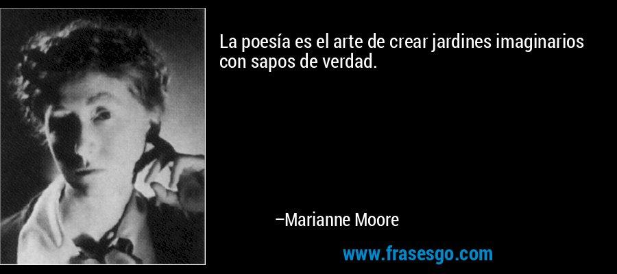 La poesía es el arte de crear jardines imaginarios con sapos de verdad. – Marianne Moore