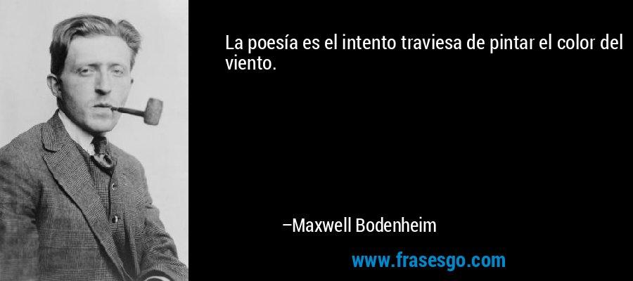 La poesía es el intento traviesa de pintar el color del viento. – Maxwell Bodenheim