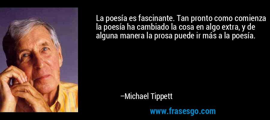 La poesía es fascinante. Tan pronto como comienza la poesía ha cambiado la cosa en algo extra, y de alguna manera la prosa puede ir más a la poesía. – Michael Tippett