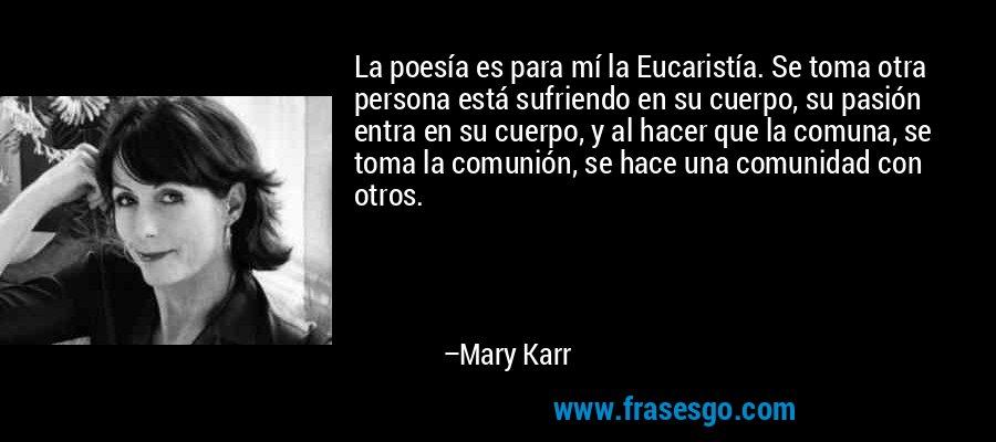 La poesía es para mí la Eucaristía. Se toma otra persona está sufriendo en su cuerpo, su pasión entra en su cuerpo, y al hacer que la comuna, se toma la comunión, se hace una comunidad con otros. – Mary Karr