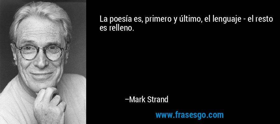 La poesía es, primero y último, el lenguaje - el resto es relleno. – Mark Strand