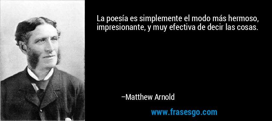 La poesía es simplemente el modo más hermoso, impresionante, y muy efectiva de decir las cosas. – Matthew Arnold