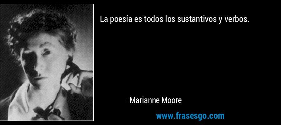La poesía es todos los sustantivos y verbos. – Marianne Moore