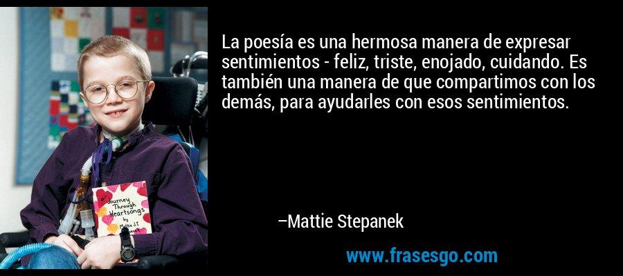 La poesía es una hermosa manera de expresar sentimientos - feliz, triste, enojado, cuidando. Es también una manera de que compartimos con los demás, para ayudarles con esos sentimientos. – Mattie Stepanek
