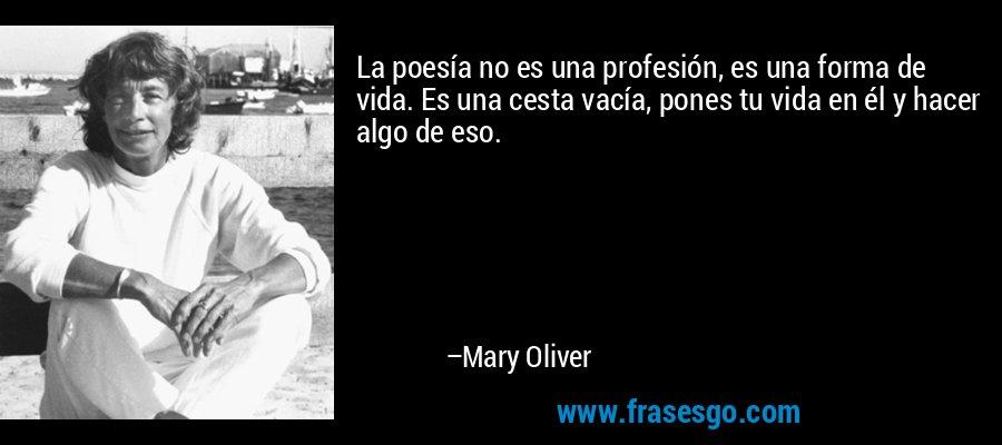 La poesía no es una profesión, es una forma de vida. Es una cesta vacía, pones tu vida en él y hacer algo de eso. – Mary Oliver