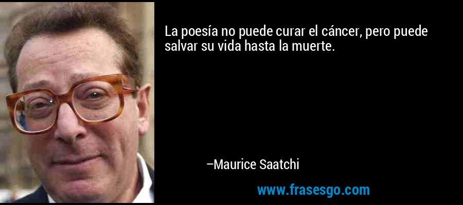 La poesía no puede curar el cáncer, pero puede salvar su vida hasta la muerte. – Maurice Saatchi