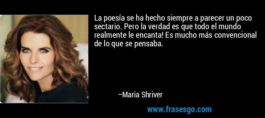 La poesía se ha hecho siempre a parecer un poco sectario. Pero la verdad es que todo el mundo realmente le encanta! Es mucho más convencional de lo que se pensaba. – Maria Shriver