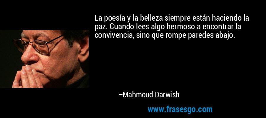 La poesía y la belleza siempre están haciendo la paz. Cuando lees algo hermoso a encontrar la convivencia, sino que rompe paredes abajo. – Mahmoud Darwish