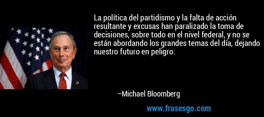 La política del partidismo y la falta de acción resultante y excusas han paralizado la toma de decisiones, sobre todo en el nivel federal, y no se están abordando los grandes temas del día, dejando nuestro futuro en peligro. – Michael Bloomberg